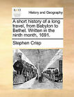 A Short History of a Long Travel, from Babylon to Bethel. Written in the Ninth Month, 1691. by Stephen Crisp (Paperback / softback, 2010)