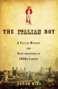 The-Italian-Boy-A-Tale-of-Murder-and-Body-Snatching-in-1830s-London-Wise-Sara