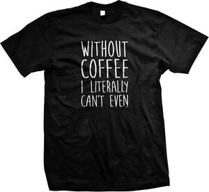 ad93e973 Without Coffee I Literally Can't Even Funny Sayings Addict Mens T ...