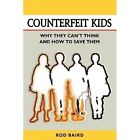 Counterfeit Kids: Why They Can't Think and How to Save Them by Rod Baird (Paperback / softback, 2012)