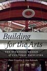Building for the Arts: The Strategic Design of Cultural Facilities by Peter Frumkin, Ana Kolendo (Hardback, 2014)