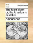 The False Alarm; Or, the Americans Mistaken. by Americanus (Paperback / softback, 2010)