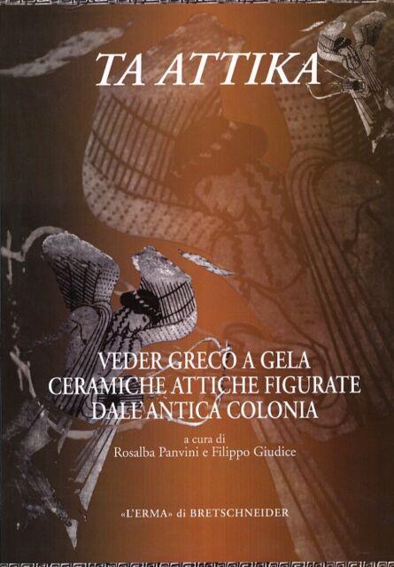 Ta Attika. Veder Greco a Gela. Ceramiche Attiche Figurate dall'Antica Colonia