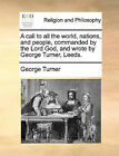 A Call to All the World, Nations, and People, Commanded by the Lord God, and Wrote by George Turner, Leeds. by George Turner (Paperback / softback, 2010)