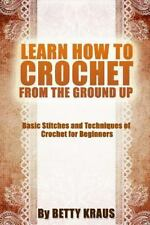 Learn How to Crochet from the Ground Up : Basic Stitches and Techniques of...