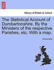 The Statistical Account of Dumbartonshire. by the Ministers of the Respective Parishes, Etc. with a Map. by Anonymous (Paperback / softback, 2011)