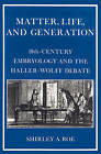 Matter, Life, and Generation: Eighteenth-Century Embryology and the Haller-Wolff Debate by Shirley A. Roe (Paperback, 2002)