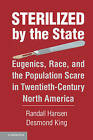 Sterilized by the State: Eugenics, Race, and the Population Scare in Twentieth-Century North America by Desmond King, Randall Hansen (Hardback, 2013)