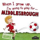 When I Grow Up I'm Going to Play for Middlesbrough by Gemma Cary (Hardback, 2016)