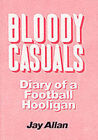 Bloody Casuals: Diary of a Football Hooligan by Jay Allan (Paperback, 1989)