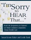 I'm Sorry to Hear That...: Real Life Responses to Patients' 101 Most Common Complaints about Health Care by Susan Keane Baker, Leslie Bank (Paperback / softback, 2008)