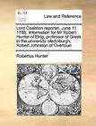 Lord Coalston Reporter. June 11. 1768. Information for MR Robert Hunter of Elrig, Professor of Greek in the University Ofedinburgh, Robert Johnston of Overtoun by Robertus Hunter (Paperback / softback, 2010)