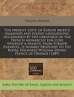 The Present State of Europe Briefly Examined and Found Languishing Occasioned by the Greatness of the French Monarchy for Cure Whereof a Remedy, from Former Examples, Is Humbly Proposed to His Royal Highness William Henry Prince of Orange (1689) by Thomas Manley (Paperback / softback, 2011)