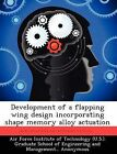 Development of a Flapping Wing Design Incorporating Shape Memory Alloy Actuation by Jeffery A Barrett (Paperback / softback, 2012)