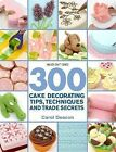 300 Cake Decorating Tips, Techniques and Trade Secrets by Carol Deacon (Paperback, 2013)