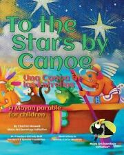 To the Stars by Canoe : A Mayan Parable for Children by Clayton Haswell...