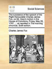 The Substance of the Speech of the Right Honourable Charles James Fox, on Mr. Grey's Motion in the House of Commons, Friday, May 26, 1797, ... as Reported in the Morning Chronicle. Sixth Edition. by Charles James Fox (Paperback / softback, 2010)