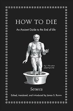 How to Die : An Ancient Guide to the End of Life, Hardcover by Seneca; Romm, ...
