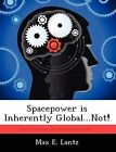 Spacepower Is Inherently Global...Not! by Max E Lantz (Paperback / softback, 2012)