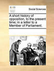 A Short History of Opposition, to the Present Time; In a Letter to a Member of Parliament. by Multiple Contributors (Paperback / softback, 2010)