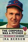 The Corporal Was a Pitcher: The Courage of Lou Brissie by Ira Berkow (Hardback, 2009)