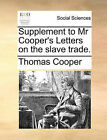 Supplement to MR Cooper's Letters on the Slave Trade. by Thomas Cooper (Paperback / softback, 2010)