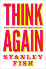 Think Again: Contrarian Reflections on Life, Culture, Politics, Religion, Law, and Education by Stanley Fish (Hardback, 2015)