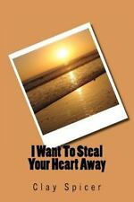 I Want to Steal Your Heart Away by Clay Spicer (2012, Paperback)