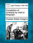 Completion of Contracts by Mail or Telegraph. by Charles Noble Gregory (Paperback / softback, 2010)