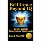 Brilliance Beyond IQ: Brain-Width - Discovering Your Hidden Smarts by Brian E Walsh (Paperback / softback, 2013)