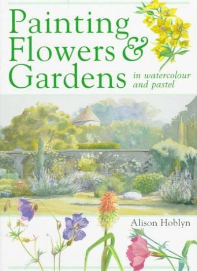 Painting Flowers and Gardens in Watercolour and Pastels By Alison Hoblyn