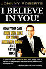I Believe in You!: How You Can Live the Life of Your Dreams Now and Retire Rich by Johnny Roberts (Paperback / softback, 2009)