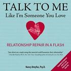 Talk to Me : Like I'm Someone You Love - Relationship Repair in a Flash by Nancy Dreyfus (2013, Hardcover, Revised)