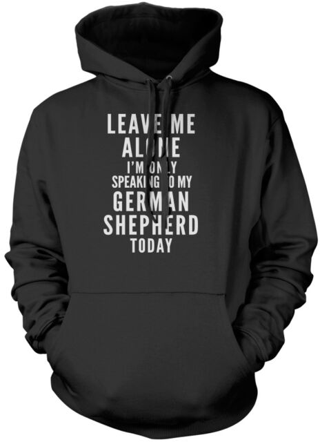 Leave Me Alone I'm Only Talking To My German Shepherd Dog Unisex Hoodie
