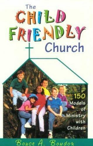 The Child Friendly Church : 150 Models of Ministry with Children
