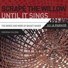 Scrape the Willow Until It Sings: The Words and Work of Basket Maker Julia Parker by Valoma Deborah, Deborah Valoma (Paperback / softback, 2013)