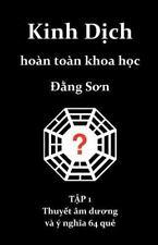 Kinh Dich Hoan Toan Khoa Hoc : Thuyet Am Duong Va y Nghia 64 Que by Dang Son...