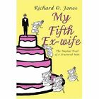 My Fifth Ex-wife The Nuptial Trail of a Fractured Man Richard Jones