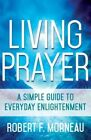Living Prayer: A Simple Guide to Everyday Enlightenment by Bishop Robert F Morneau (Paperback / softback, 2015)
