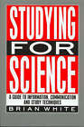 Studying for Science: A Guide to Information, Communication and Study Techniques by E. B. White (Paperback, 1990)