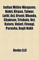 Indian Mêlée Weapons: Kukri, Kirpan, Talwar, Lathi, Asi, Urumi, Khanda, Chakram