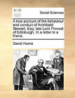 A True Account of the Behaviour and Conduct of Archibald Stewart, Esq; Late Lord Provost of Edinburgh. in a Letter to a Friend. by David Hume (Paperback / softback, 2010)
