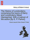 The History of Londonderry, Comprising the Towns of Derry and Londonderry N[ew] H[ampshire]. with a Memoir of the Author [By E. P. Parker]. by Edward Lutwyche Parker (Paperback / softback, 2011)