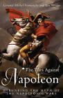 The Wars Against Napoleon: Debunking the Myth of the Napoleonic Wars by General Michel Franceschi, Ben Weider (Hardback, 2008)