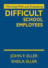 Working With and Evaluating Difficult School Employees by John P. Eller, Sheila A. Eller (Hardback, 2010)