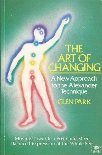 The Art of Changing : A New Approach to the Alexander Technique By Glen Park