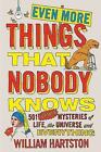 Even More Things That Nobody Knows: 501 Further Mysteries of Life, the Universe and Everything by William Hartston (Paperback, 2016)