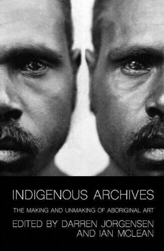 Indigenous Archives: The Making and Unmaking of Aboriginal Art.