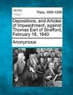 Depositions, and Articles of Impeachment, Against Thomas Earl of Strafford, February 18, 1640 by Anonymous (Paperback / softback, 2012)