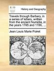 Travels Through Barbary, in a Series of Letters, Written from the Ancient Numidia, in the Years 1785 and 1786, ... by Jean Louis Marie Poiret (Paperback / softback, 2010)